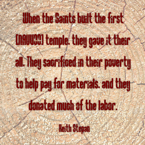 "Quote by Keith Stepan, ""When the Saints built the first Nauvoo temple they gave it their all. They sacrificed in the poverty to help pay for materials and they donated much of the labor."""