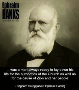 "Quote from Brigham Young about  Ephraim K. Hanks. ""...was a man always ready to lay down his life for the authorities of the Church as well as for the cause of  Zion and her people."""