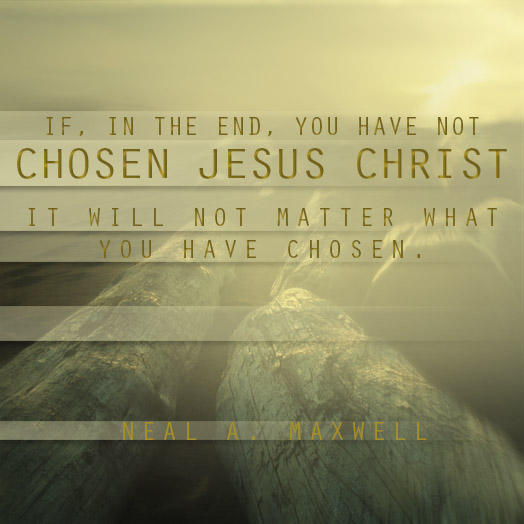 If in the end you have not chosen Jesus Christ it will not matter what you have chosen.
