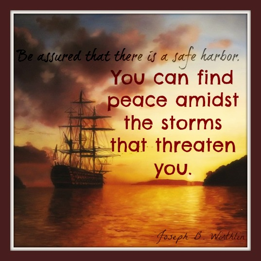 "A quote: ""Be assured that there is a safe harbor. You can find peace amidst the storms threaten you"", by Joseph B. Wirthlin."
